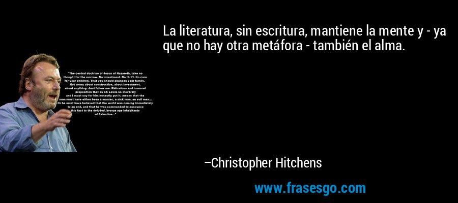 La literatura, sin escritura, mantiene la mente y - ya que no hay otra metáfora - también el alma. – Christopher Hitchens