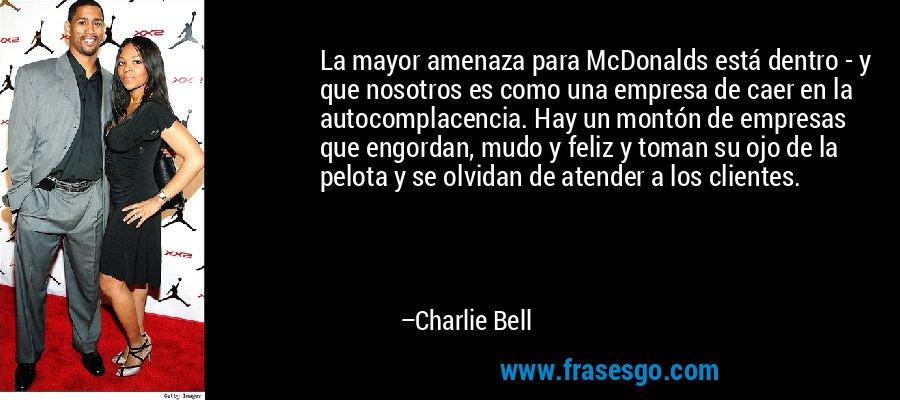 La mayor amenaza para McDonalds está dentro - y que nosotros es como una empresa de caer en la autocomplacencia. Hay un montón de empresas que engordan, mudo y feliz y toman su ojo de la pelota y se olvidan de atender a los clientes. – Charlie Bell