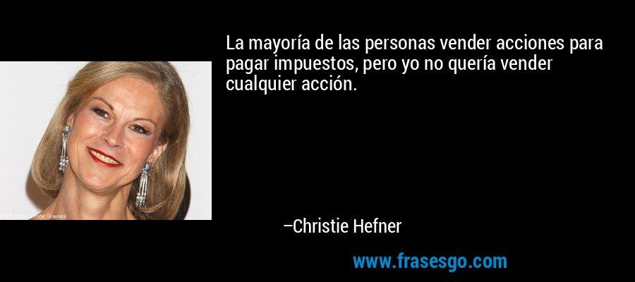 La mayoría de las personas vender acciones para pagar impuestos, pero yo no quería vender cualquier acción. – Christie Hefner