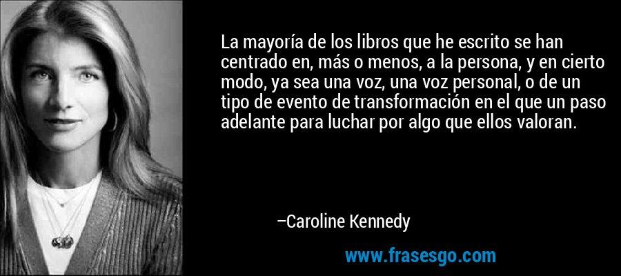 La mayoría de los libros que he escrito se han centrado en, más o menos, a la persona, y en cierto modo, ya sea una voz, una voz personal, o de un tipo de evento de transformación en el que un paso adelante para luchar por algo que ellos valoran. – Caroline Kennedy