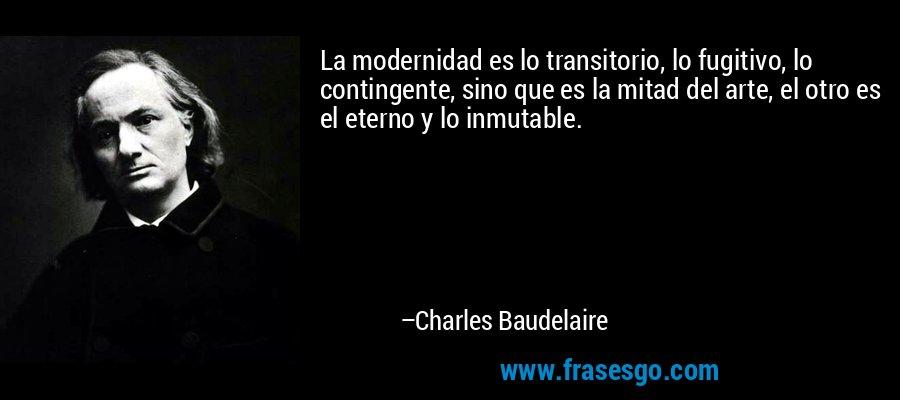 La modernidad es lo transitorio, lo fugitivo, lo contingente, sino que es la mitad del arte, el otro es el eterno y lo inmutable. – Charles Baudelaire