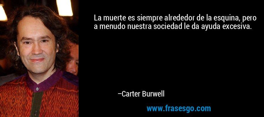 La muerte es siempre alrededor de la esquina, pero a menudo nuestra sociedad le da ayuda excesiva. – Carter Burwell