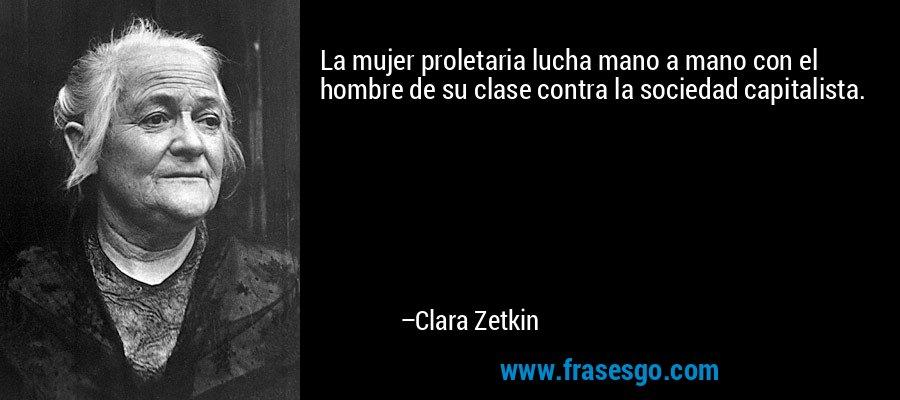 La mujer proletaria lucha mano a mano con el hombre de su clase contra la sociedad capitalista. – Clara Zetkin