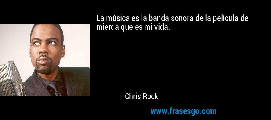 La música es la banda sonora de la película de mierda que es mi vida. – Chris Rock