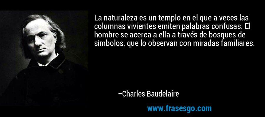La naturaleza es un templo en el que a veces las columnas vivientes emiten palabras confusas. El hombre se acerca a ella a través de bosques de símbolos, que lo observan con miradas familiares. – Charles Baudelaire