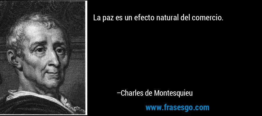 La paz es un efecto natural del comercio. – Charles de Montesquieu