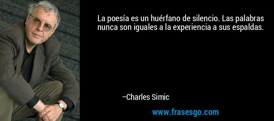 La poesía es un huérfano de silencio. Las palabras nunca son iguales a la experiencia a sus espaldas. – Charles Simic