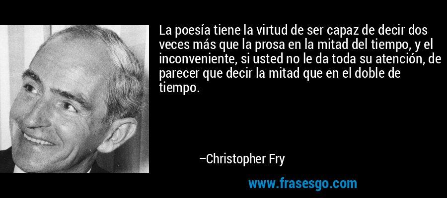 La poesía tiene la virtud de ser capaz de decir dos veces más que la prosa en la mitad del tiempo, y el inconveniente, si usted no le da toda su atención, de parecer que decir la mitad que en el doble de tiempo. – Christopher Fry