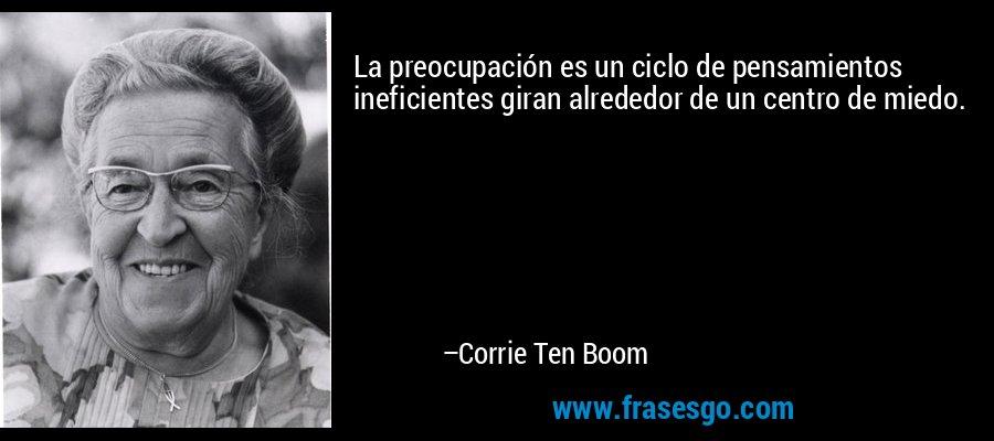 La preocupación es un ciclo de pensamientos ineficientes giran alrededor de un centro de miedo. – Corrie Ten Boom