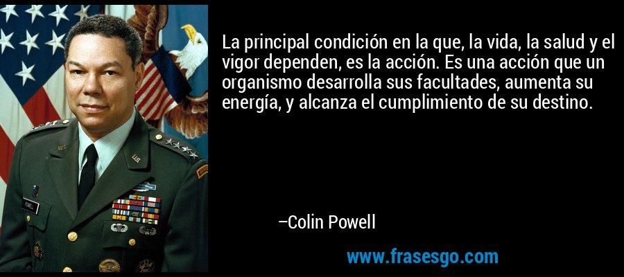 La principal condición en la que, la vida, la salud y el vigor dependen, es la acción. Es una acción que un organismo desarrolla sus facultades, aumenta su energía, y alcanza el cumplimiento de su destino. – Colin Powell