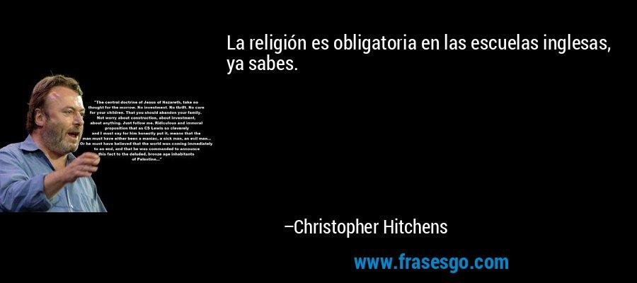 La religión es obligatoria en las escuelas inglesas, ya sabes. – Christopher Hitchens