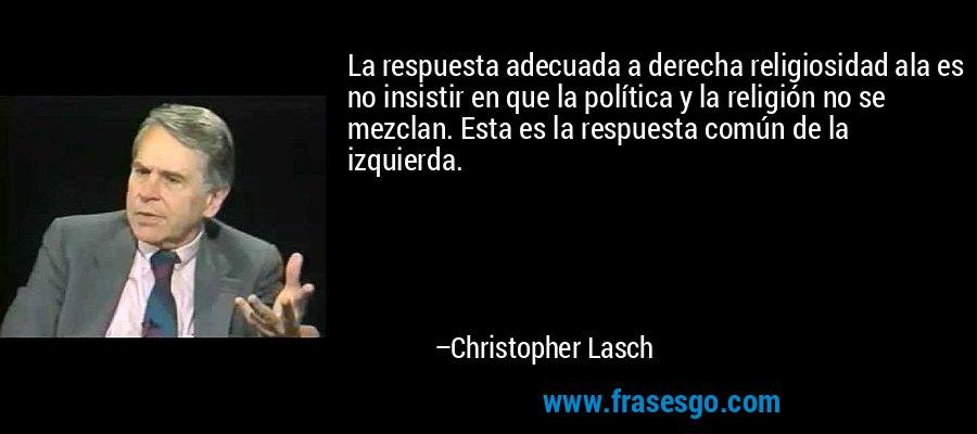 La respuesta adecuada a derecha religiosidad ala es no insistir en que la política y la religión no se mezclan. Esta es la respuesta común de la izquierda. – Christopher Lasch