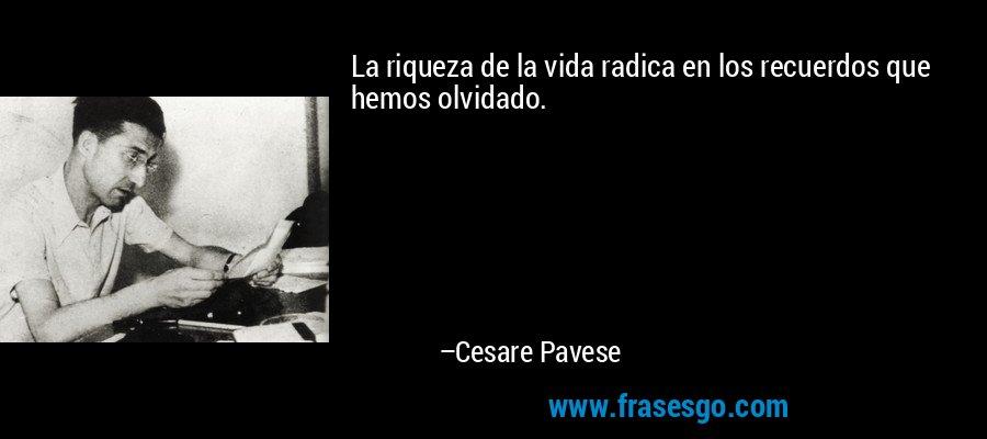 La riqueza de la vida radica en los recuerdos que hemos olvidado. – Cesare Pavese