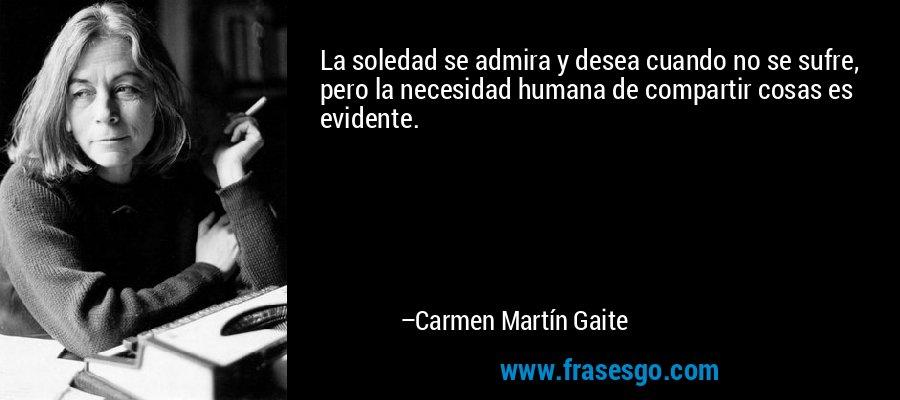 La soledad se admira y desea cuando no se sufre, pero la necesidad humana de compartir cosas es evidente. – Carmen Martín Gaite