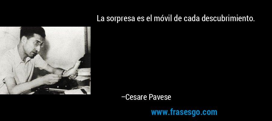 La sorpresa es el móvil de cada descubrimiento. – Cesare Pavese