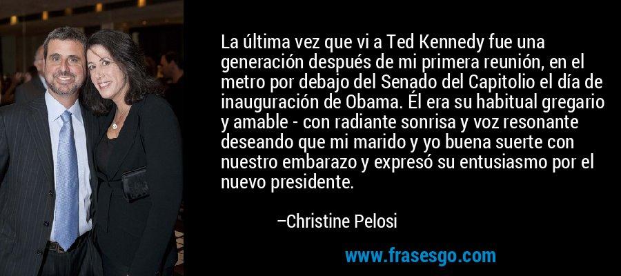 La última vez que vi a Ted Kennedy fue una generación después de mi primera reunión, en el metro por debajo del Senado del Capitolio el día de inauguración de Obama. Él era su habitual gregario y amable - con radiante sonrisa y voz resonante deseando que mi marido y yo buena suerte con nuestro embarazo y expresó su entusiasmo por el nuevo presidente. – Christine Pelosi