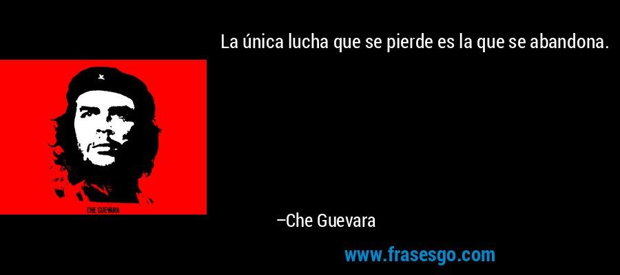 La única lucha que se pierde es la que se abandona. – Che Guevara