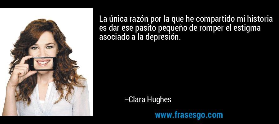 La única razón por la que he compartido mi historia es dar ese pasito pequeño de romper el estigma asociado a la depresión. – Clara Hughes