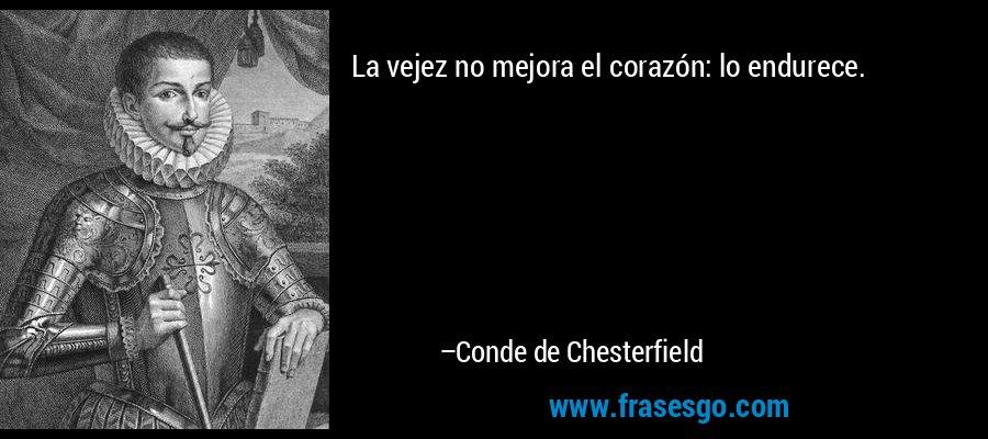 La vejez no mejora el corazón: lo endurece. – Conde de Chesterfield