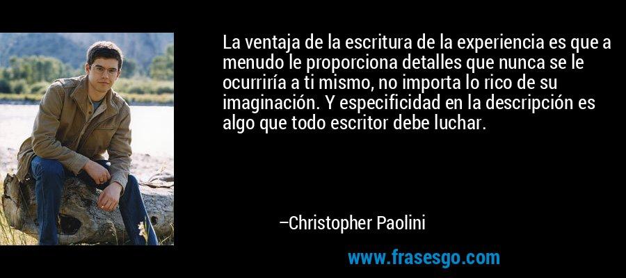 La ventaja de la escritura de la experiencia es que a menudo le proporciona detalles que nunca se le ocurriría a ti mismo, no importa lo rico de su imaginación. Y especificidad en la descripción es algo que todo escritor debe luchar. – Christopher Paolini