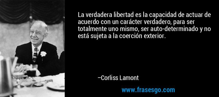 La verdadera libertad es la capacidad de actuar de acuerdo con un carácter verdadero, para ser totalmente uno mismo, ser auto-determinado y no está sujeta a la coerción exterior. – Corliss Lamont