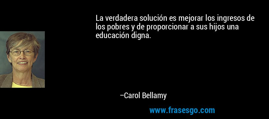 La verdadera solución es mejorar los ingresos de los pobres y de proporcionar a sus hijos una educación digna. – Carol Bellamy