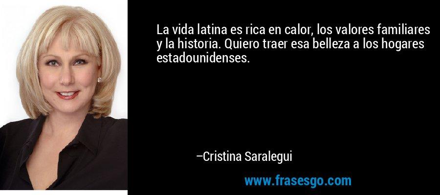 La vida latina es rica en calor, los valores familiares y la historia. Quiero traer esa belleza a los hogares estadounidenses. – Cristina Saralegui