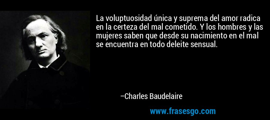 La voluptuosidad única y suprema del amor radica en la certeza del mal cometido. Y los hombres y las mujeres saben que desde su nacimiento en el mal se encuentra en todo deleite sensual. – Charles Baudelaire