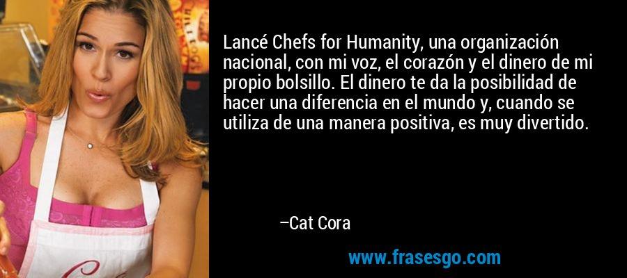 Lancé Chefs for Humanity, una organización nacional, con mi voz, el corazón y el dinero de mi propio bolsillo. El dinero te da la posibilidad de hacer una diferencia en el mundo y, cuando se utiliza de una manera positiva, es muy divertido. – Cat Cora