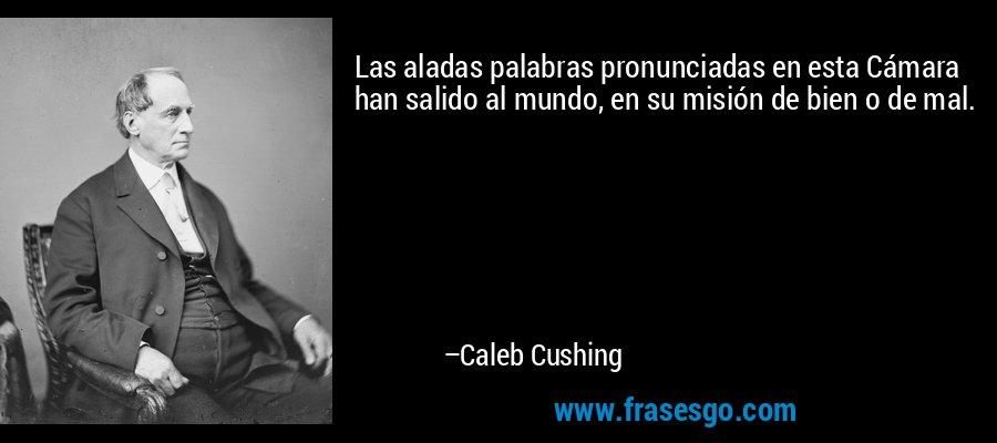Las aladas palabras pronunciadas en esta Cámara han salido al mundo, en su misión de bien o de mal. – Caleb Cushing