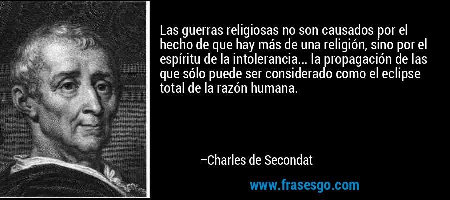 Las guerras religiosas no son causados por el hecho de que hay más de una religión, sino por el espíritu de la intolerancia... la propagación de las que sólo puede ser considerado como el eclipse total de la razón humana. – Charles de Secondat
