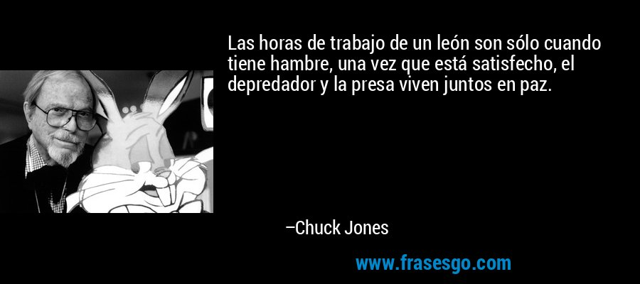 Las horas de trabajo de un león son sólo cuando tiene hambre, una vez que está satisfecho, el depredador y la presa viven juntos en paz. – Chuck Jones