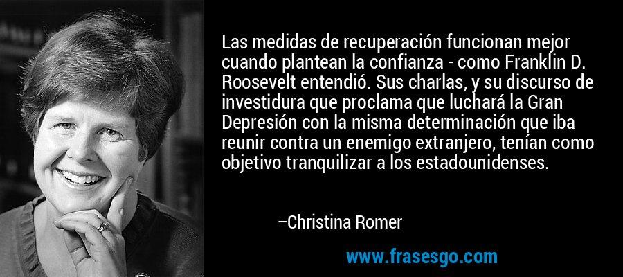 Las medidas de recuperación funcionan mejor cuando plantean la confianza - como Franklin D. Roosevelt entendió. Sus charlas, y su discurso de investidura que proclama que luchará la Gran Depresión con la misma determinación que iba reunir contra un enemigo extranjero, tenían como objetivo tranquilizar a los estadounidenses. – Christina Romer