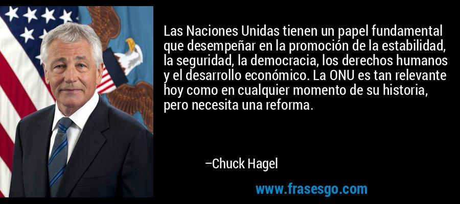 Las Naciones Unidas tienen un papel fundamental que desempeñar en la promoción de la estabilidad, la seguridad, la democracia, los derechos humanos y el desarrollo económico. La ONU es tan relevante hoy como en cualquier momento de su historia, pero necesita una reforma. – Chuck Hagel