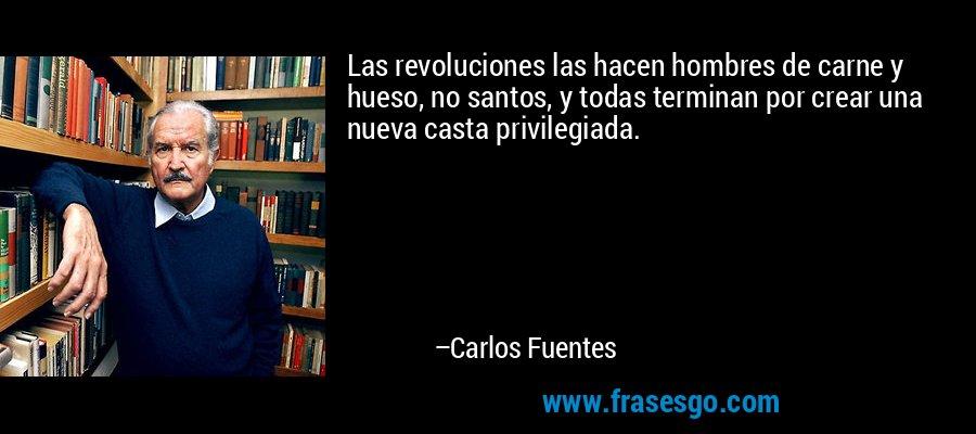 Las revoluciones las hacen hombres de carne y hueso, no santos, y todas terminan por crear una nueva casta privilegiada. – Carlos Fuentes