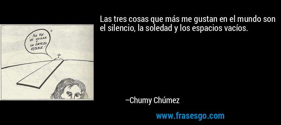 Las tres cosas que más me gustan en el mundo son el silencio, la soledad y los espacios vacíos. – Chumy Chúmez
