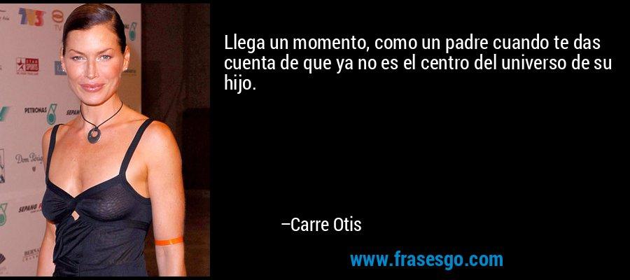 Llega un momento, como un padre cuando te das cuenta de que ya no es el centro del universo de su hijo. – Carre Otis