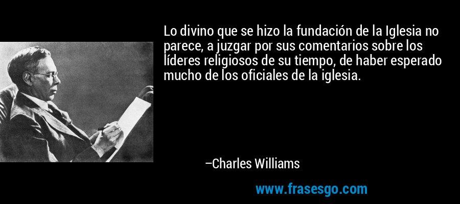 Lo divino que se hizo la fundación de la Iglesia no parece, a juzgar por sus comentarios sobre los líderes religiosos de su tiempo, de haber esperado mucho de los oficiales de la iglesia. – Charles Williams