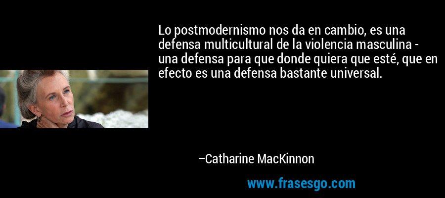 Lo Postmodernismo Nos Da En Cambio Es Una Defensa Multicult