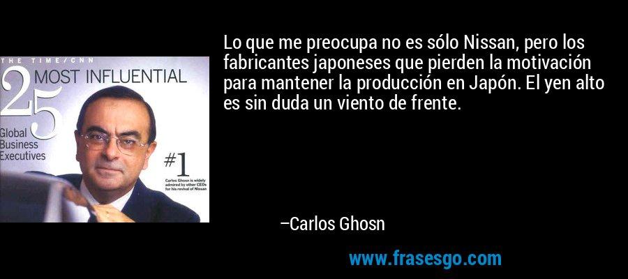 Lo que me preocupa no es sólo Nissan, pero los fabricantes japoneses que pierden la motivación para mantener la producción en Japón. El yen alto es sin duda un viento de frente. – Carlos Ghosn