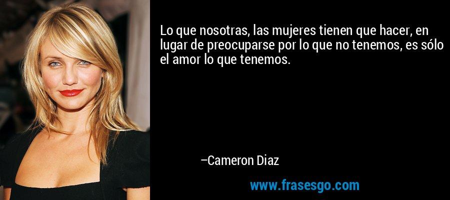 Lo que nosotras, las mujeres tienen que hacer, en lugar de preocuparse por lo que no tenemos, es sólo el amor lo que tenemos. – Cameron Diaz
