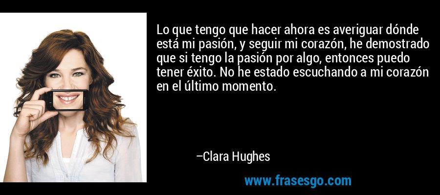Lo que tengo que hacer ahora es averiguar dónde está mi pasión, y seguir mi corazón, he demostrado que si tengo la pasión por algo, entonces puedo tener éxito. No he estado escuchando a mi corazón en el último momento. – Clara Hughes