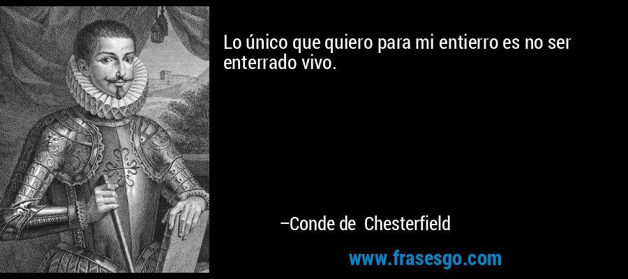 Lo único que quiero para mi entierro es no ser enterrado vivo. – Conde de Chesterfield