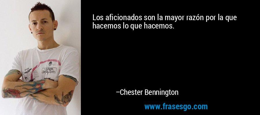 Los aficionados son la mayor razón por la que hacemos lo que hacemos. – Chester Bennington