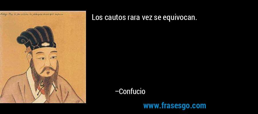 Los cautos rara vez se equivocan. – Confucio