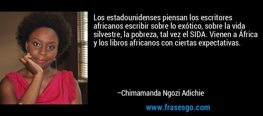 Los estadounidenses piensan los escritores africanos escribir sobre lo exótico, sobre la vida silvestre, la pobreza, tal vez el SIDA. Vienen a África y los libros africanos con ciertas expectativas. – Chimamanda Ngozi Adichie
