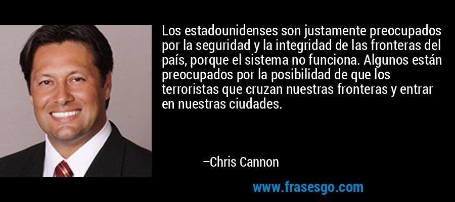 Los estadounidenses son justamente preocupados por la seguridad y la integridad de las fronteras del país, porque el sistema no funciona. Algunos están preocupados por la posibilidad de que los terroristas que cruzan nuestras fronteras y entrar en nuestras ciudades. – Chris Cannon