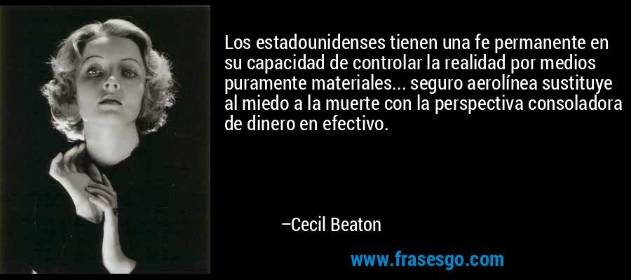 Los estadounidenses tienen una fe permanente en su capacidad de controlar la realidad por medios puramente materiales... seguro aerolínea sustituye al miedo a la muerte con la perspectiva consoladora de dinero en efectivo. – Cecil Beaton