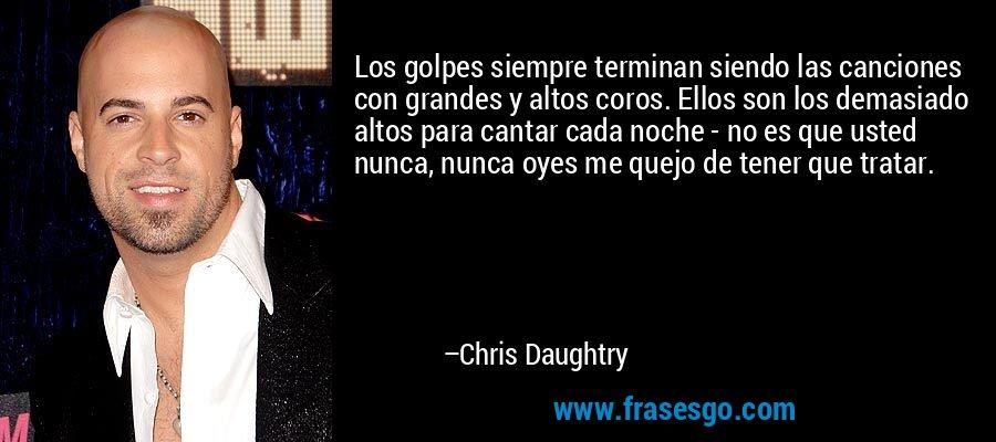 Los golpes siempre terminan siendo las canciones con grandes y altos coros. Ellos son los demasiado altos para cantar cada noche - no es que usted nunca, nunca oyes me quejo de tener que tratar. – Chris Daughtry