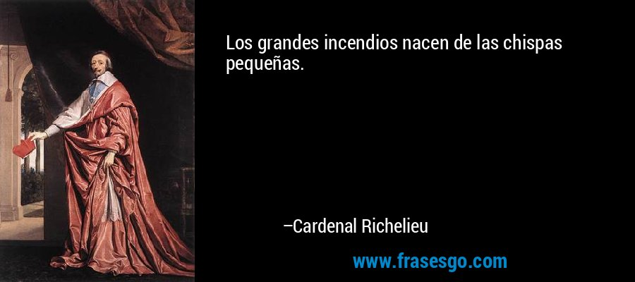 Los grandes incendios nacen de las chispas pequeñas. – Cardenal Richelieu